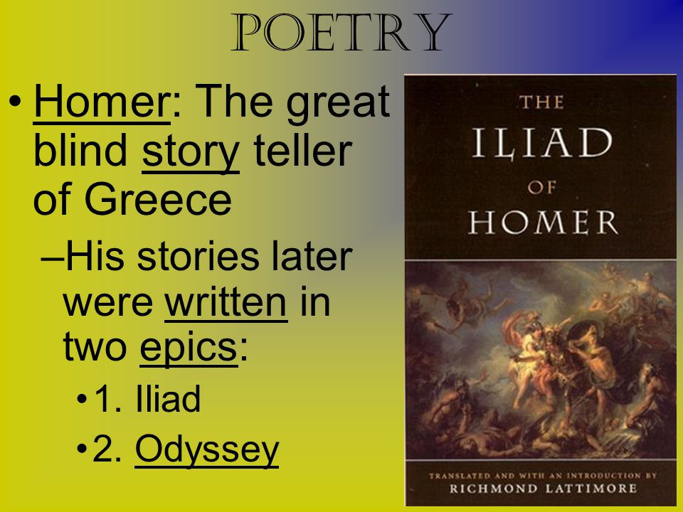Poetry Homer: The great blind story teller of Greece –His stories later were written in two epics: 1. Iliad 2. Odyssey