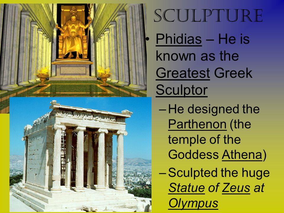 sculpture Phidias – He is known as the Greatest Greek Sculptor –He designed the Parthenon (the temple of the Goddess Athena) –Sculpted the huge Statue of Zeus at Olympus
