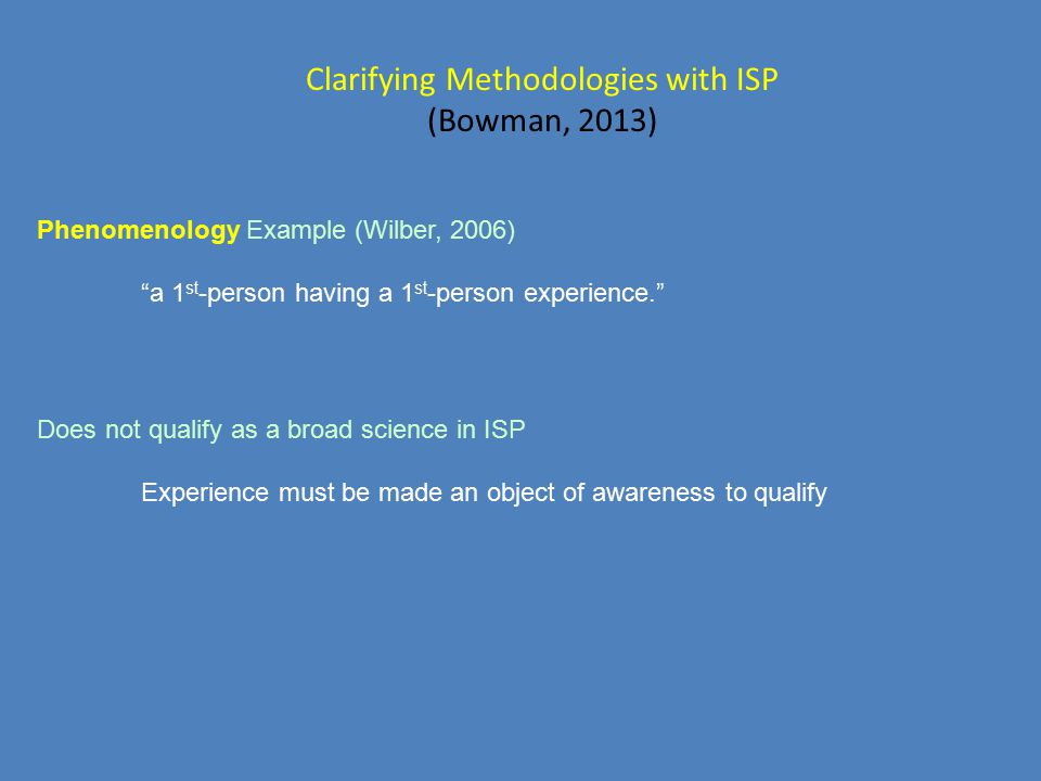 "Clarifying Methodologies with ISP (Bowman, 2013) Phenomenology Example (Wilber, 2006) ""a 1 st -person having a 1 st -person experience."" Does not qual"