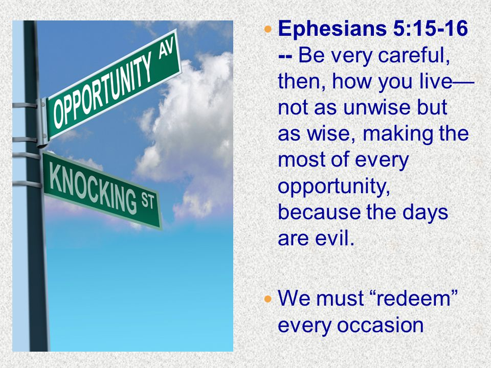 Ephesians 5:15-16 -- Be very careful, then, how you live— not as unwise but as wise, making the most of every opportunity, because the days are evil.