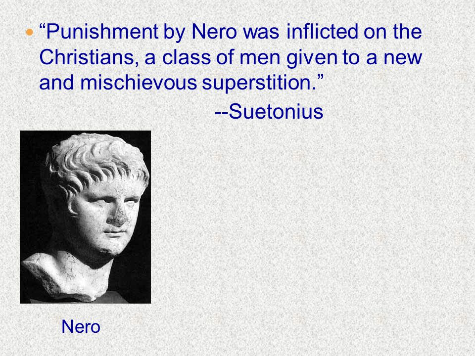 Punishment by Nero was inflicted on the Christians, a class of men given to a new and mischievous superstition. --Suetonius Nero