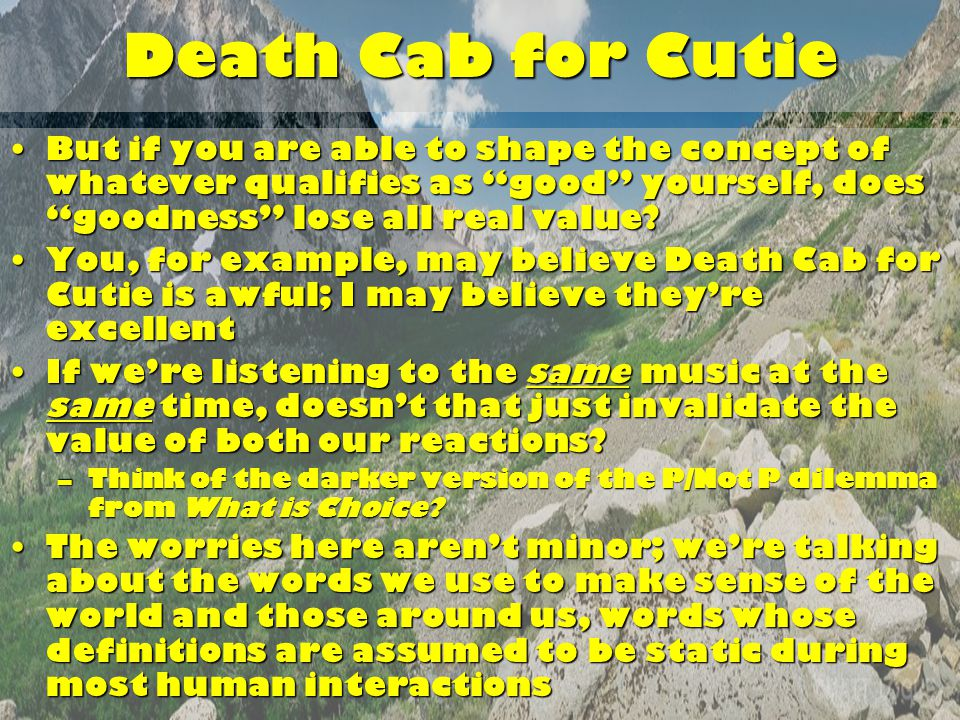 Death Cab for Cutie But if you are able to shape the concept of whatever qualifies as good yourself, does goodness lose all real value But if you are able to shape the concept of whatever qualifies as good yourself, does goodness lose all real value.