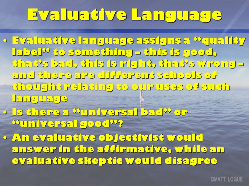 Evaluative Language Evaluative language assigns a quality label to something – this is good, that's bad, this is right, that's wrong – and there are different schools of thought relating to our uses of such languageEvaluative language assigns a quality label to something – this is good, that's bad, this is right, that's wrong – and there are different schools of thought relating to our uses of such language Is there a universal bad or universal good Is there a universal bad or universal good .