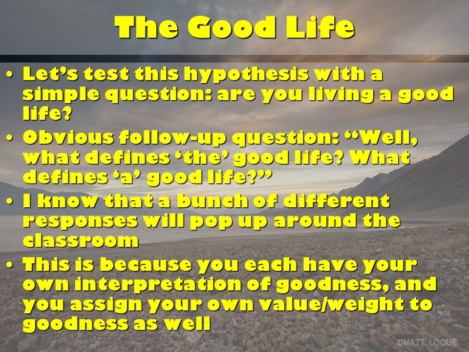 The Good Life Let's test this hypothesis with a simple question: are you living a good life Let's test this hypothesis with a simple question: are you living a good life.