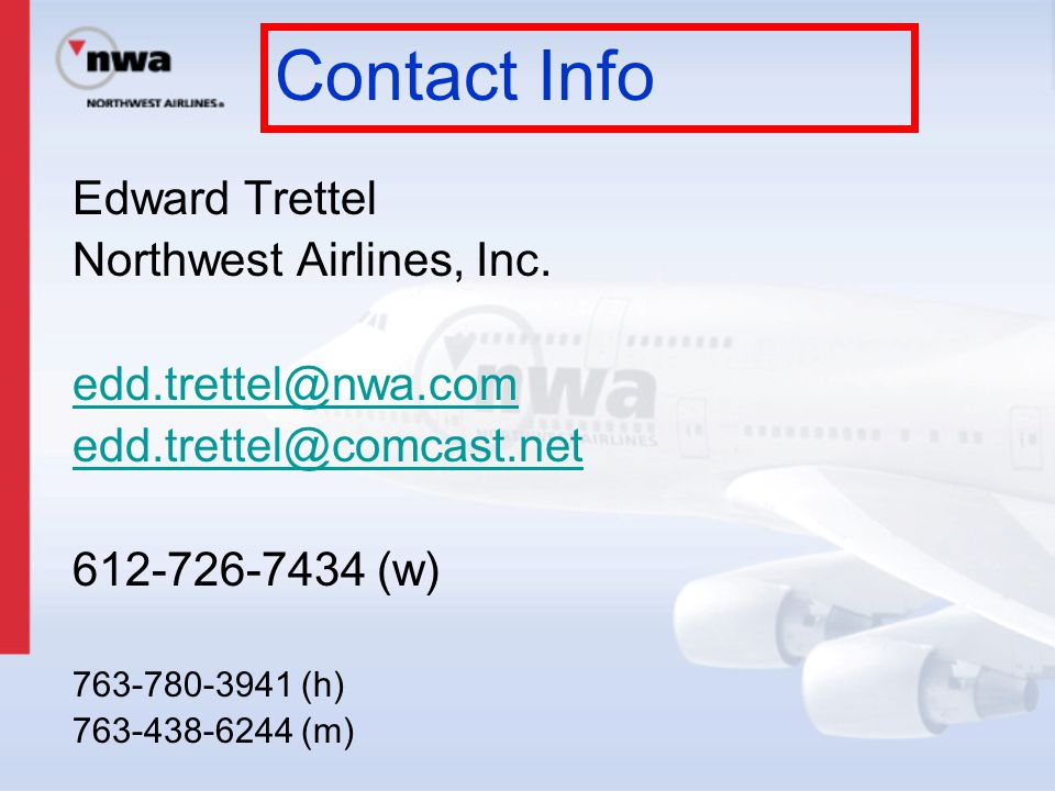 Edward Trettel Northwest Airlines, Inc. edd.trettel@nwa.com edd.trettel@comcast.net 612-726-7434 (w) 763-780-3941 (h) 763-438-6244 (m) Contact Info