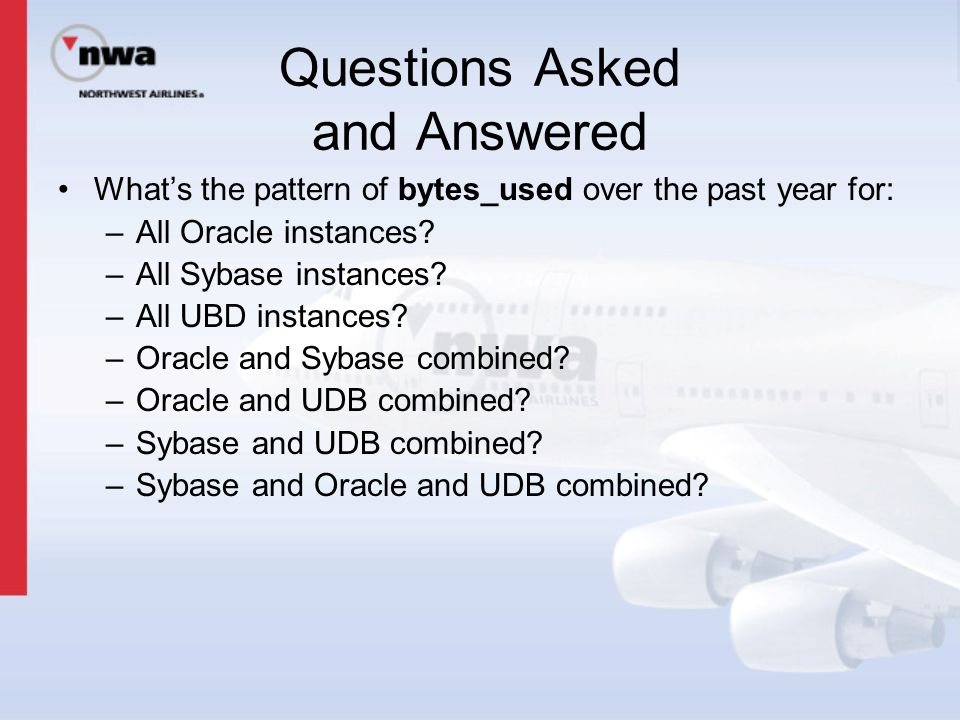 Questions Asked and Answered What's the pattern of bytes_used over the past year for: –All Oracle instances? –All Sybase instances? –All UBD instances