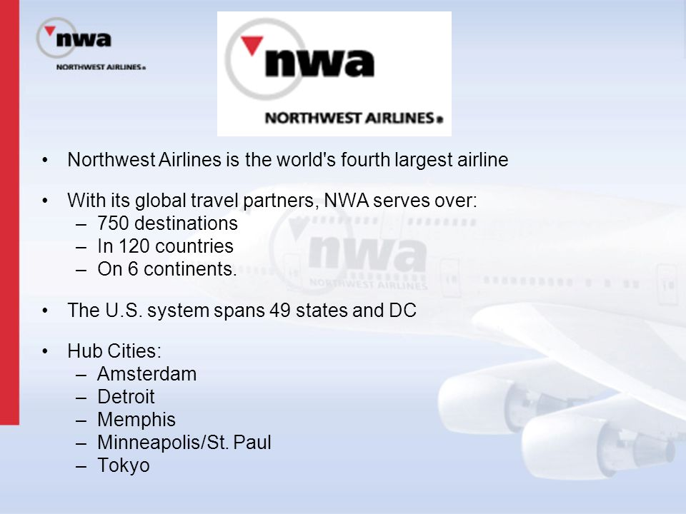 Northwest Airlines is the world's fourth largest airline With its global travel partners, NWA serves over: –750 destinations –In 120 countries –On 6 c