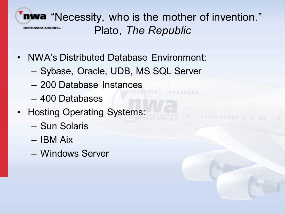 """Necessity, who is the mother of invention."" Plato, The Republic NWA's Distributed Database Environment: –Sybase, Oracle, UDB, MS SQL Server –200 Data"