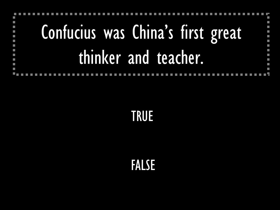 Confucius was China's first great thinker and teacher. TRUE FALSE