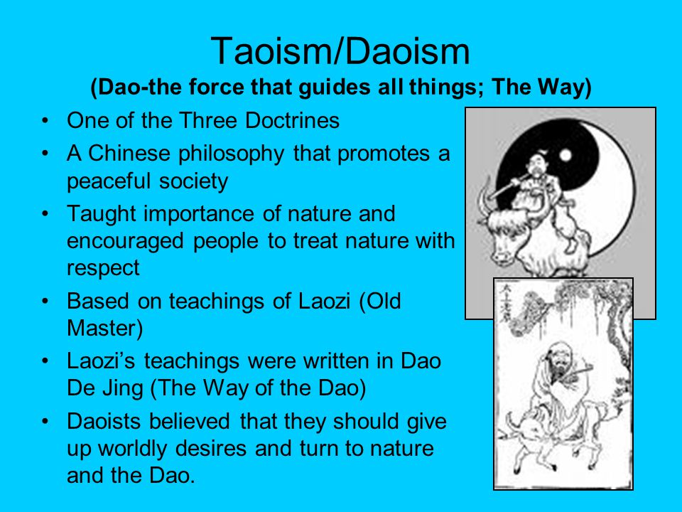 Taoism/Daoism (Dao-the force that guides all things; The Way) One of the Three Doctrines A Chinese philosophy that promotes a peaceful society Taught importance of nature and encouraged people to treat nature with respect Based on teachings of Laozi (Old Master) Laozi's teachings were written in Dao De Jing (The Way of the Dao) Daoists believed that they should give up worldly desires and turn to nature and the Dao.