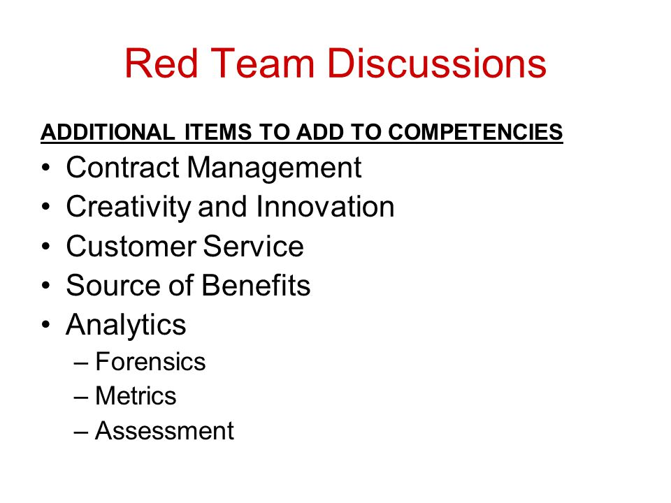 Red Team Discussions ADDITIONAL ITEMS TO ADD TO COMPETENCIES Contract Management Creativity and Innovation Customer Service Source of Benefits Analytics –Forensics –Metrics –Assessment