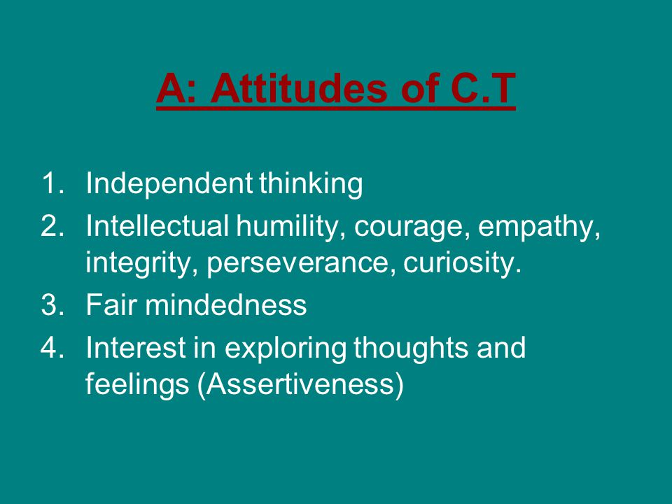 A: Attitudes of C.T 1.Independent thinking 2.Intellectual humility, courage, empathy, integrity, perseverance, curiosity.