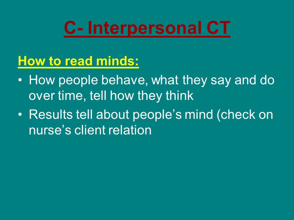 C- Interpersonal CT How to read minds: How people behave, what they say and do over time, tell how they think Results tell about people's mind (check on nurse's client relation