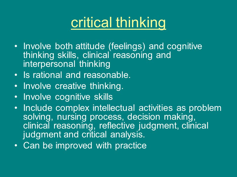 critical thinking Involve both attitude (feelings) and cognitive thinking skills, clinical reasoning and interpersonal thinking Is rational and reasonable.