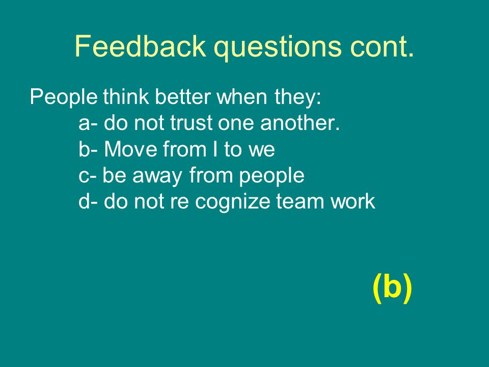 Feedback questions cont. People think better when they: a- do not trust one another.