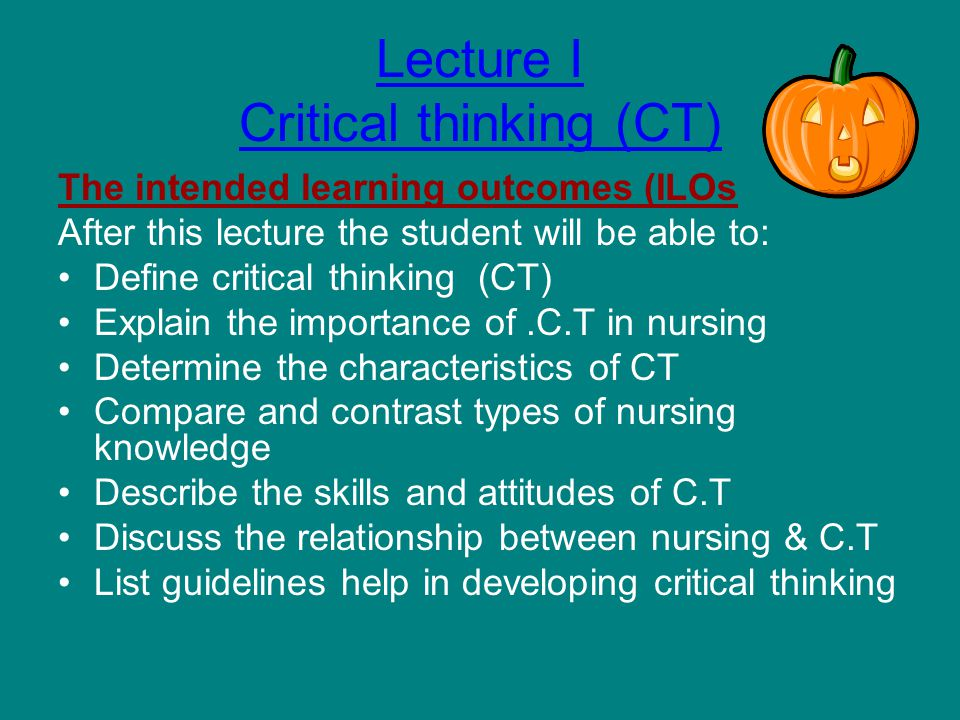 Lecture I Critical thinking (CT) The intended learning outcomes (ILOs After this lecture the student will be able to: Define critical thinking (CT) Explain the importance of.C.T in nursing Determine the characteristics of CT Compare and contrast types of nursing knowledge Describe the skills and attitudes of C.T Discuss the relationship between nursing & C.T List guidelines help in developing critical thinking