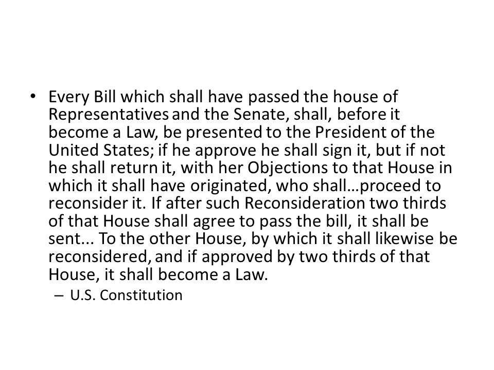 Every Bill which shall have passed the house of Representatives and the Senate, shall, before it become a Law, be presented to the President of the Un