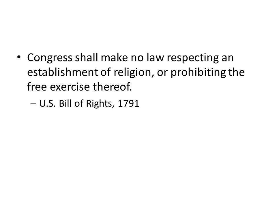 Congress shall make no law respecting an establishment of religion, or prohibiting the free exercise thereof. – U.S. Bill of Rights, 1791