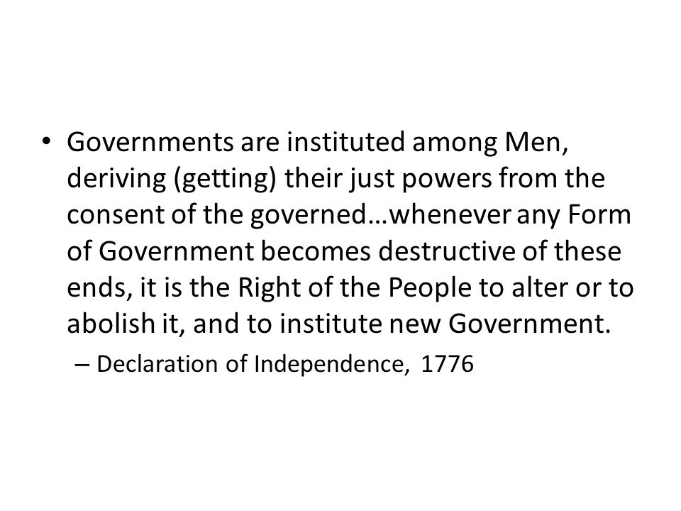 Governments are instituted among Men, deriving (getting) their just powers from the consent of the governed…whenever any Form of Government becomes de