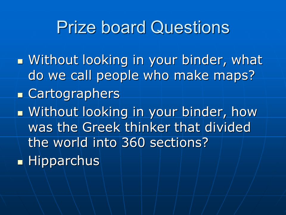 Prize board Questions Without looking in your binder, what do we call people who make maps.