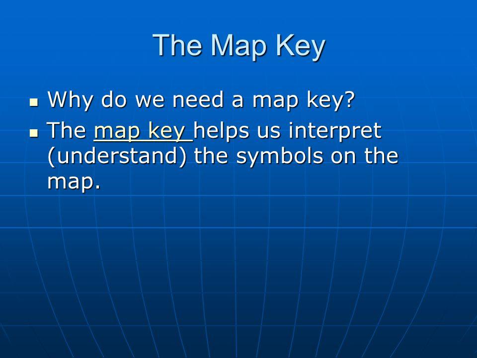 The Map Key Why do we need a map key? Why do we need a map key? The map key helps us interpret (understand) the symbols on the map. The map key helps
