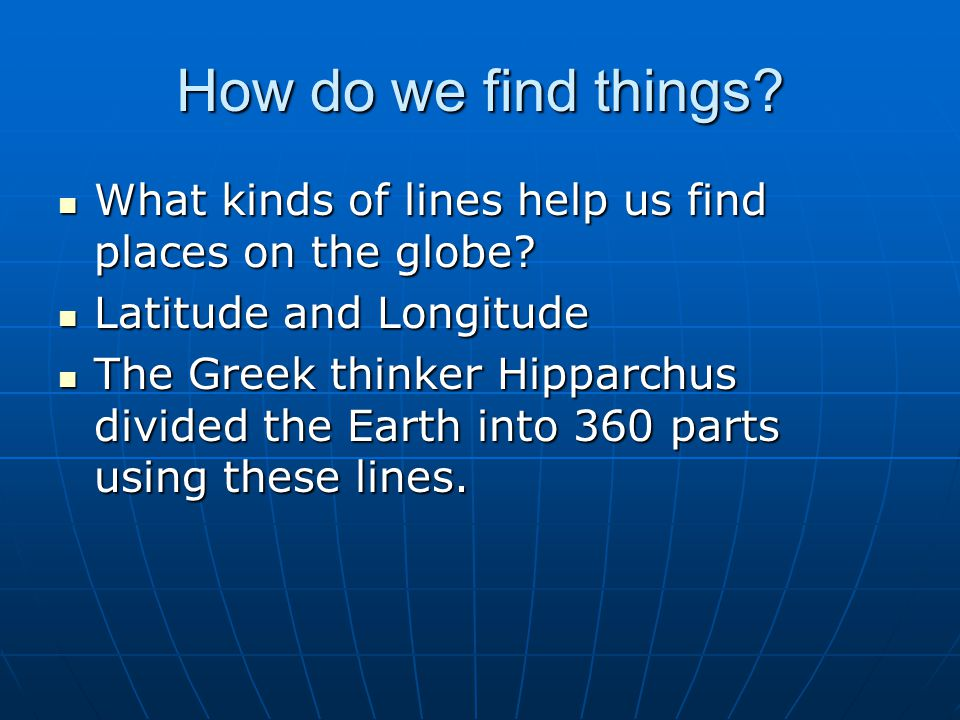 How do we find things.What kinds of lines help us find places on the globe.