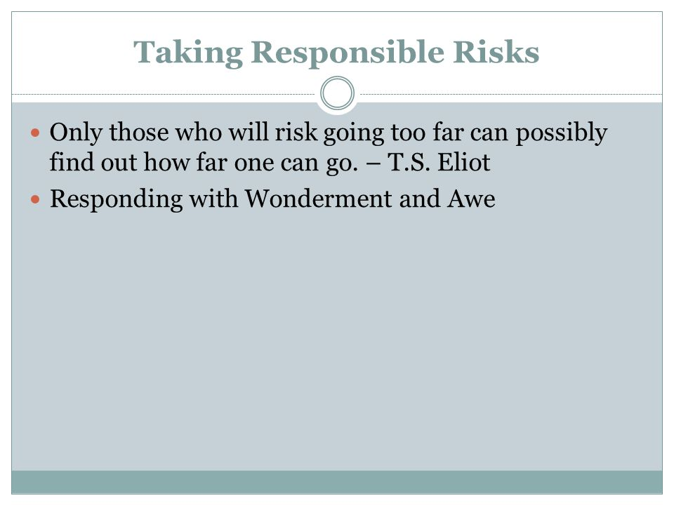 Taking Responsible Risks Only those who will risk going too far can possibly find out how far one can go.
