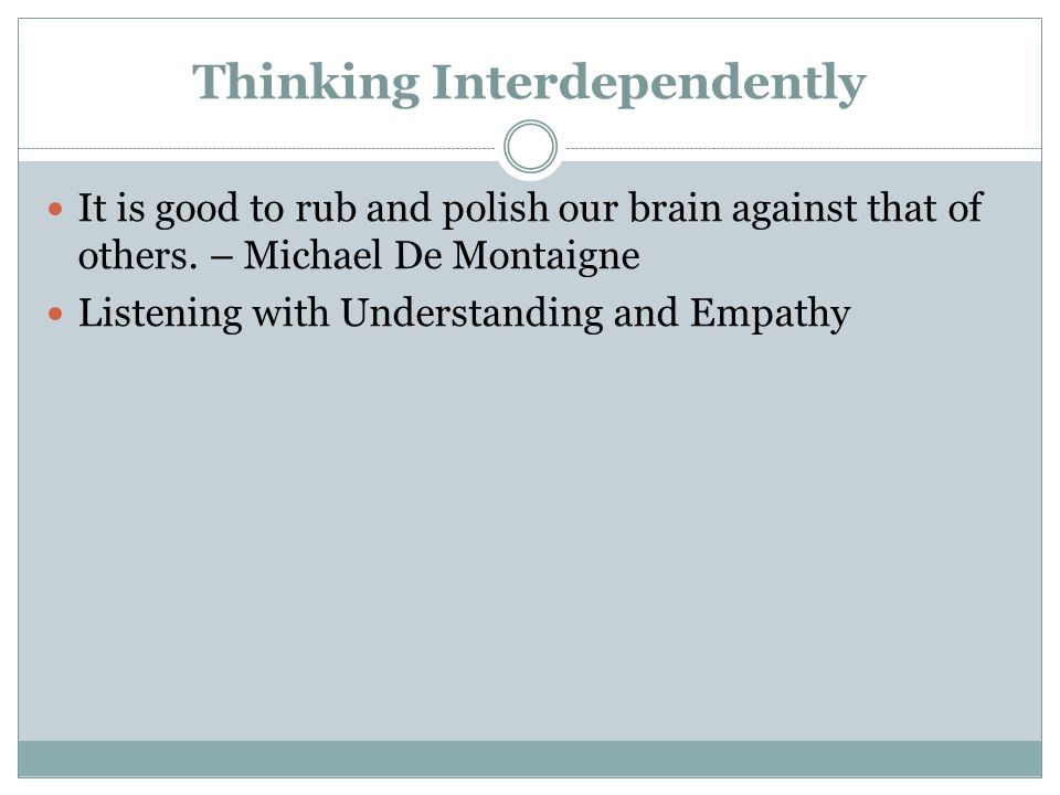 Thinking Interdependently It is good to rub and polish our brain against that of others.