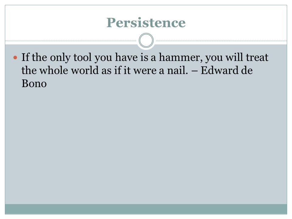 Persistence If the only tool you have is a hammer, you will treat the whole world as if it were a nail.