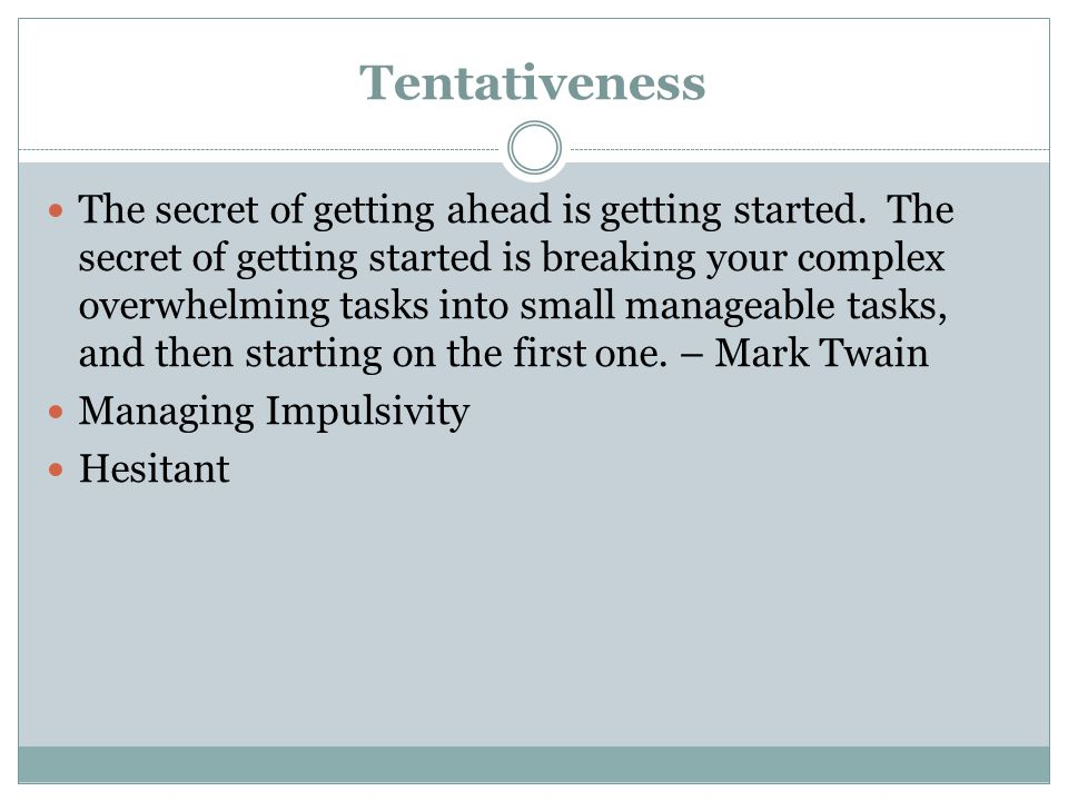Tentativeness The secret of getting ahead is getting started.