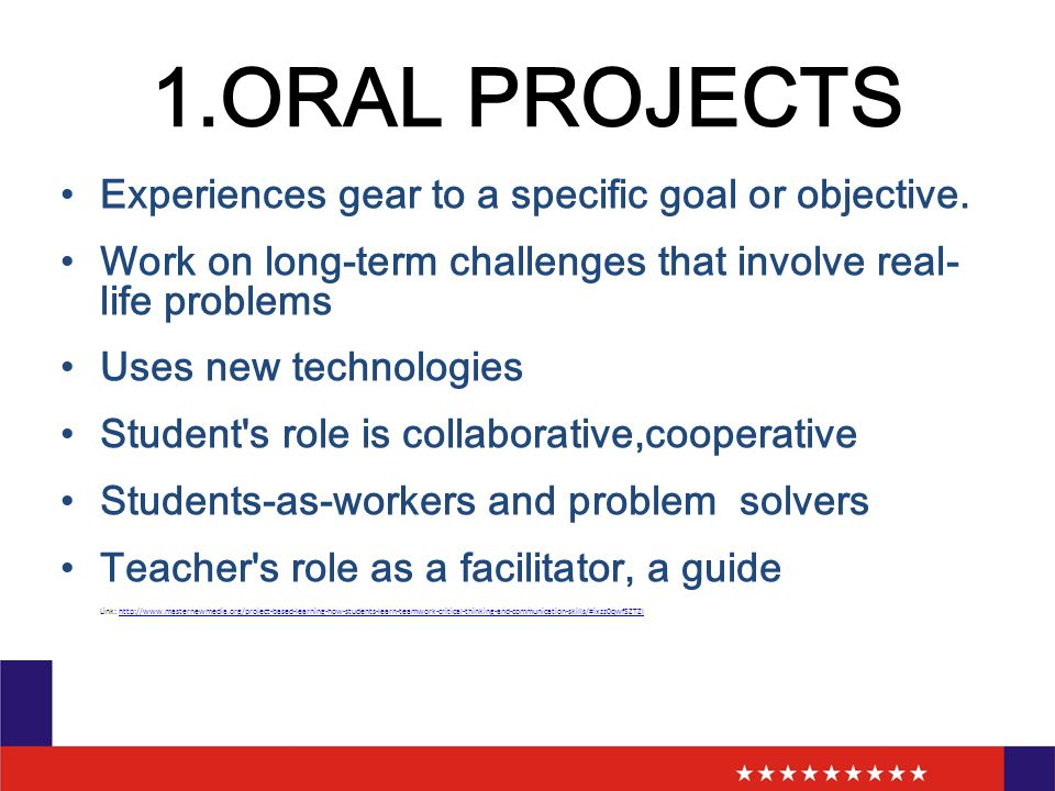 1.ORAL PROJECTS Experiences gear to a specific goal or objective. Work on long-term challenges that involve real- life problems Uses new technologies