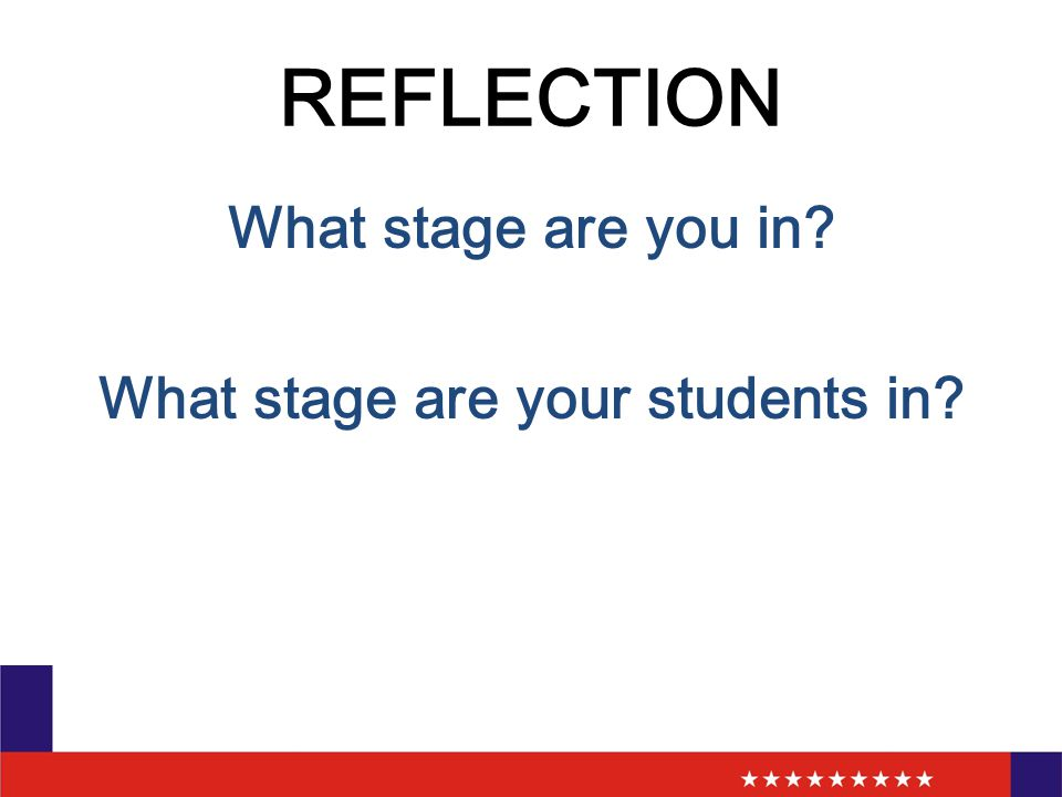 REFLECTION What stage are you in? What stage are your students in?