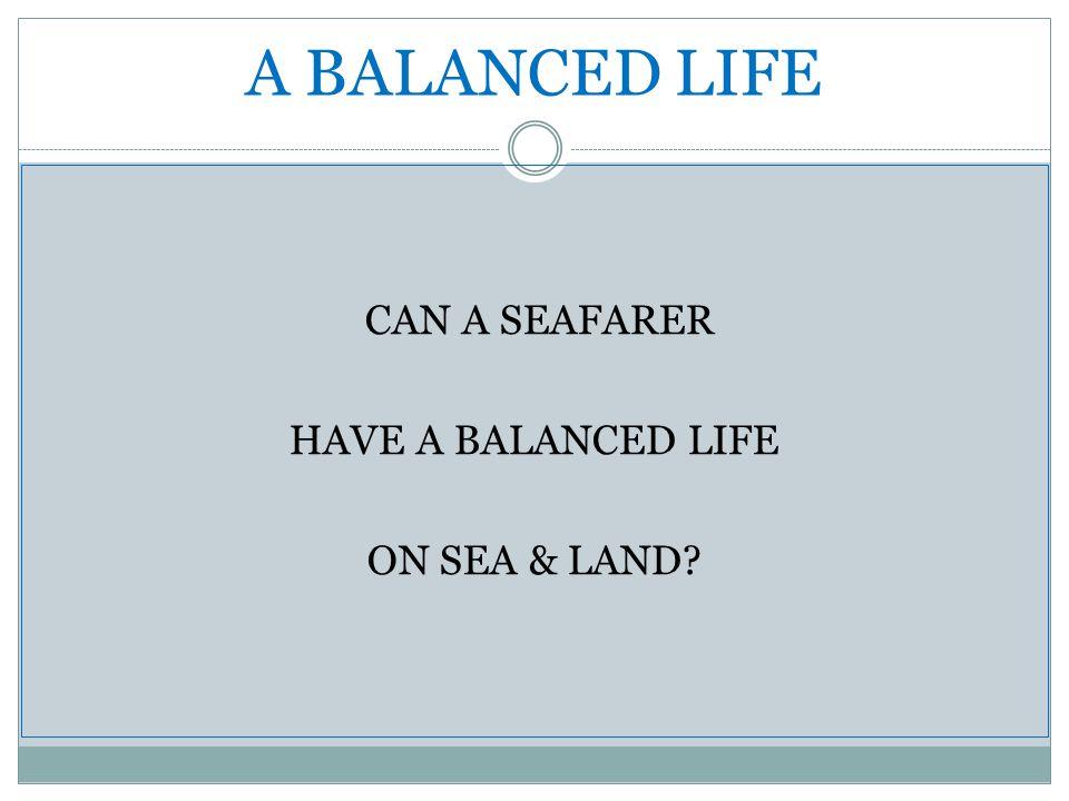 A BALANCED LIFE CAN A SEAFARER HAVE A BALANCED LIFE ON SEA & LAND?