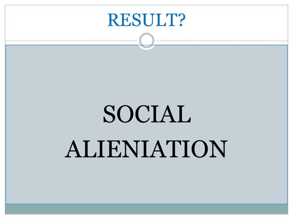 RESULT? SOCIAL ALIENIATION