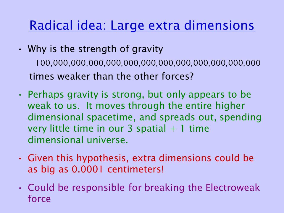 Radical idea: Large extra dimensions Why is the strength of gravity 100,000,000,000,000,000,000,000,000,000,000,000,000 times weaker than the other forces.