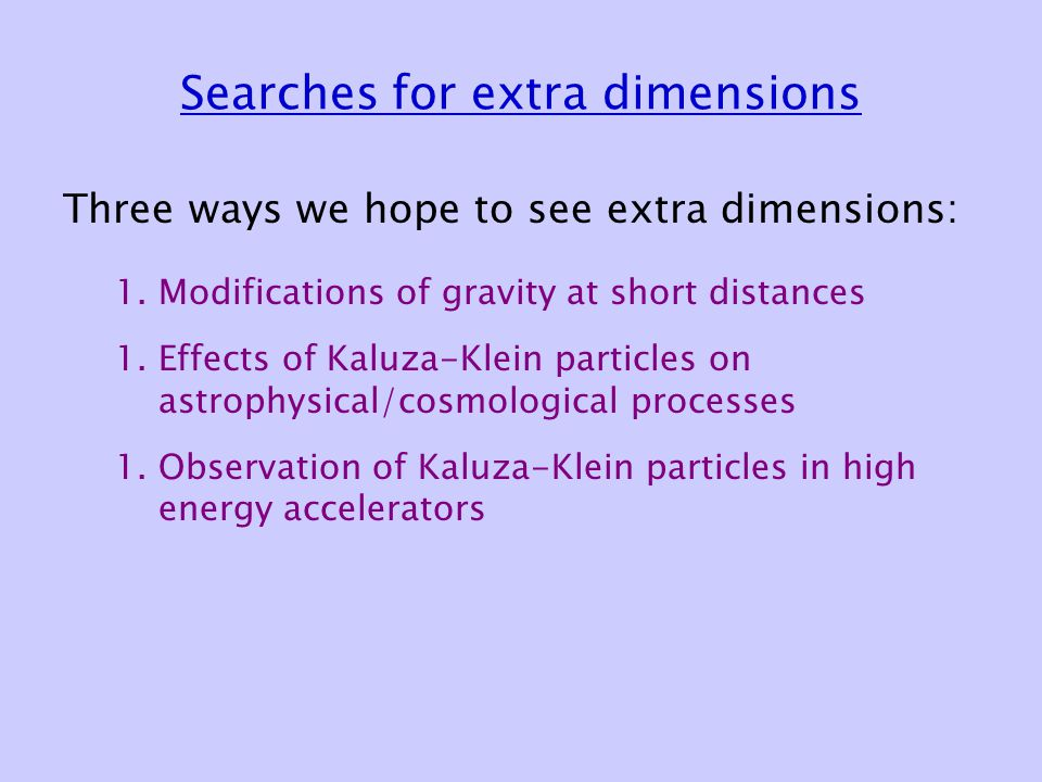 Searches for extra dimensions Three ways we hope to see extra dimensions: 1.Modifications of gravity at short distances 1.Effects of Kaluza-Klein particles on astrophysical/cosmological processes 1.Observation of Kaluza-Klein particles in high energy accelerators