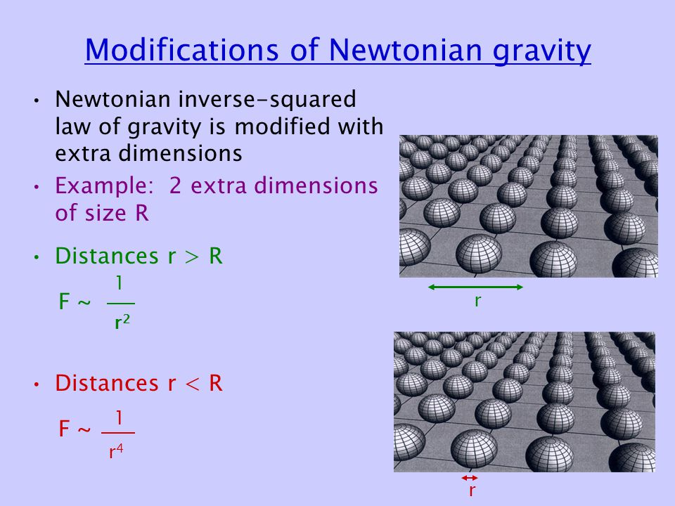 Modifications of Newtonian gravity Newtonian inverse-squared law of gravity is modified with extra dimensions Example: 2 extra dimensions of size R Distances r > R F ~ Distances r < R F ~ 1 r2r2 1 r4r4 r r