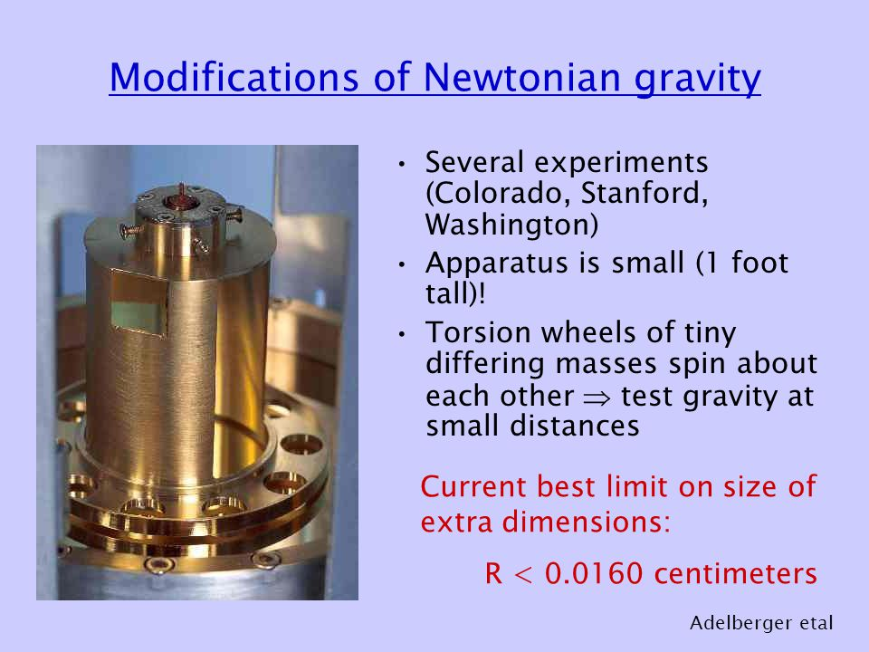 Modifications of Newtonian gravity Several experiments (Colorado, Stanford, Washington) Apparatus is small (1 foot tall).