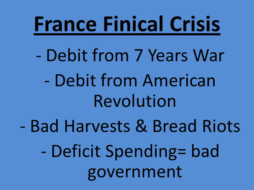 France Finical Crisis - Debit from 7 Years War - Debit from American Revolution - Bad Harvests & Bread Riots - Deficit Spending= bad government