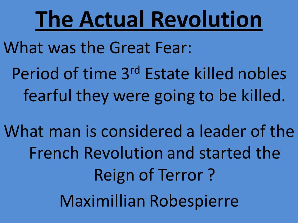 The Actual Revolution What was the Great Fear: Period of time 3 rd Estate killed nobles fearful they were going to be killed.