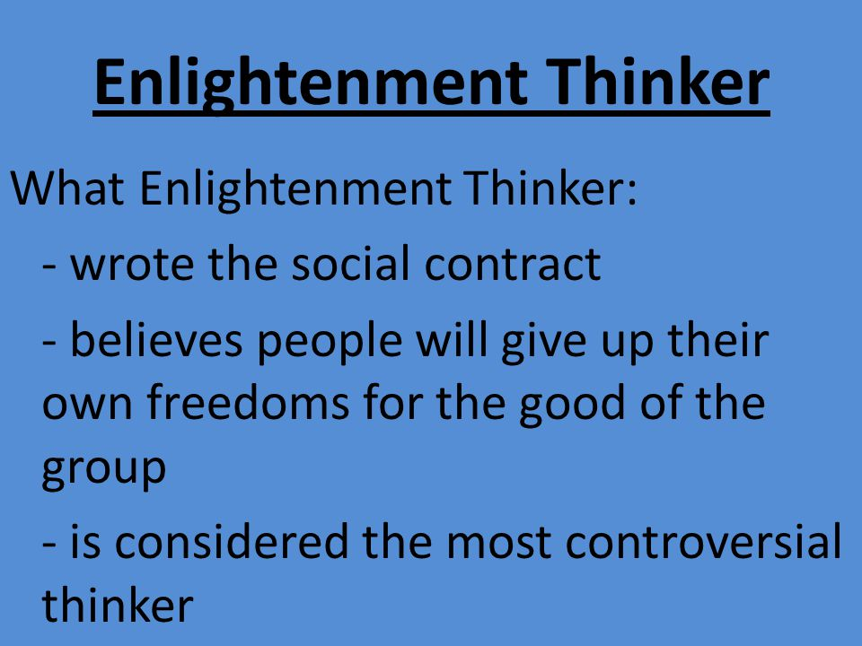 Enlightenment Thinker What Enlightenment Thinker: - wrote the social contract - believes people will give up their own freedoms for the good of the group - is considered the most controversial thinker