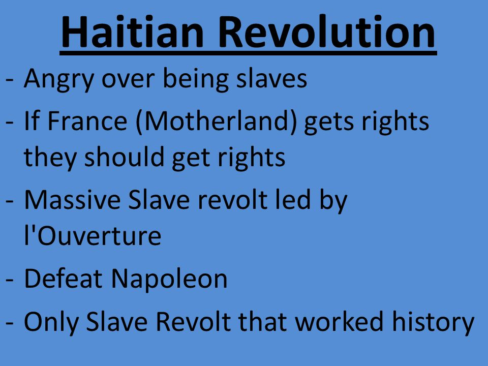 Haitian Revolution -Angry over being slaves -If France (Motherland) gets rights they should get rights -Massive Slave revolt led by l Ouverture -Defeat Napoleon -Only Slave Revolt that worked history