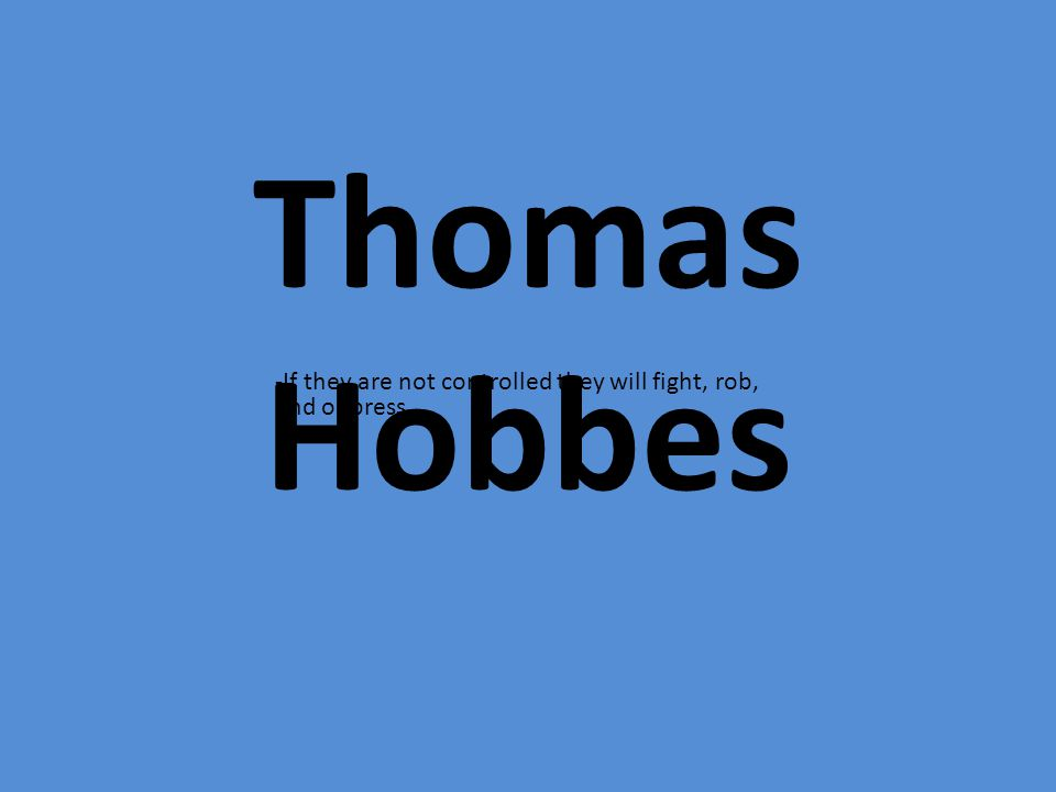 Thomas Hobbes -If they are not controlled they will fight, rob, and oppress.