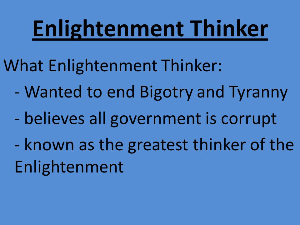 Enlightenment Thinker What Enlightenment Thinker: - Wanted to end Bigotry and Tyranny - believes all government is corrupt - known as the greatest thinker of the Enlightenment