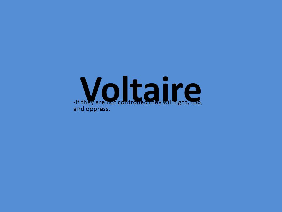 Voltaire -If they are not controlled they will fight, rob, and oppress.
