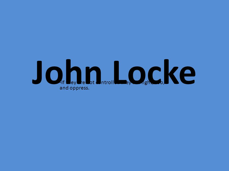 John Locke -If they are not controlled they will fight, rob, and oppress.
