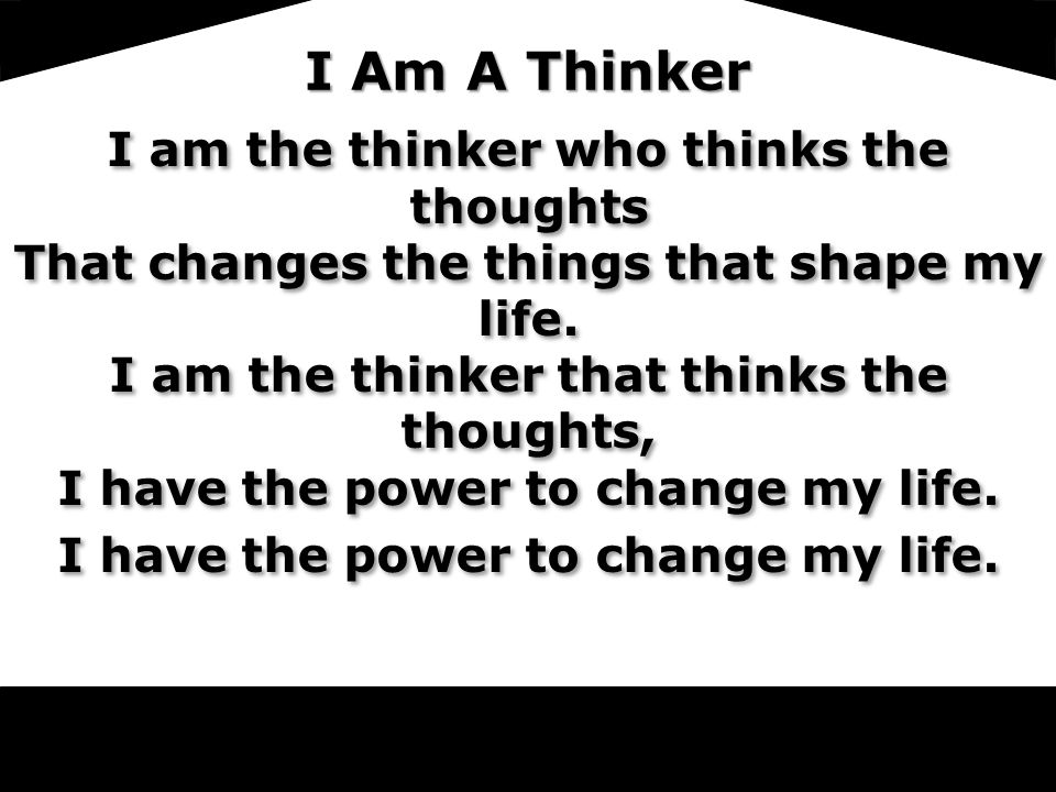 LoV I Am A Thinker I am the thinker who thinks the thoughts That changes the things that shape my life.