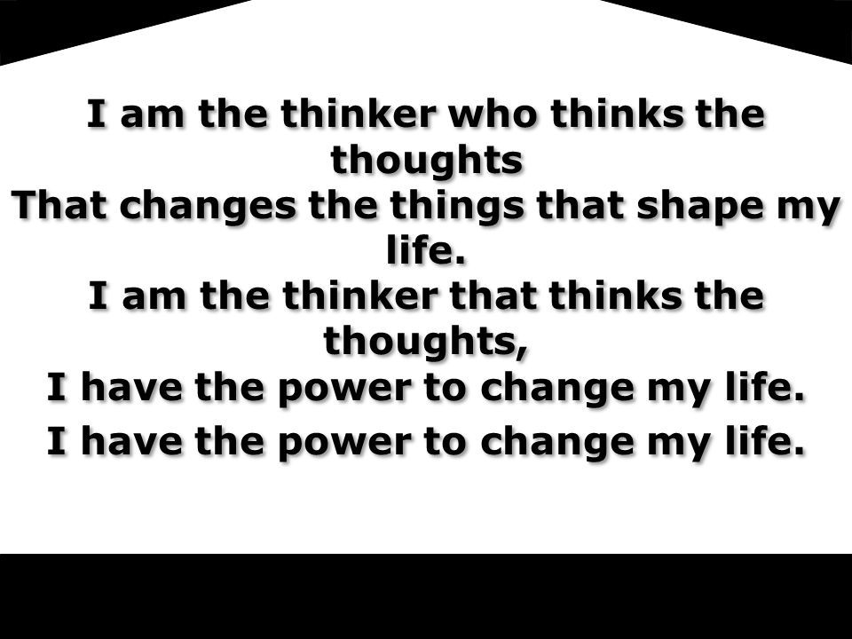 LoV I am the thinker who thinks the thoughts That changes the things that shape my life.