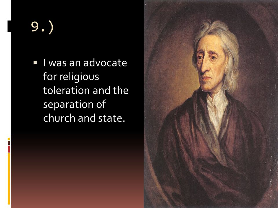 9.)  I was an advocate for religious toleration and the separation of church and state.