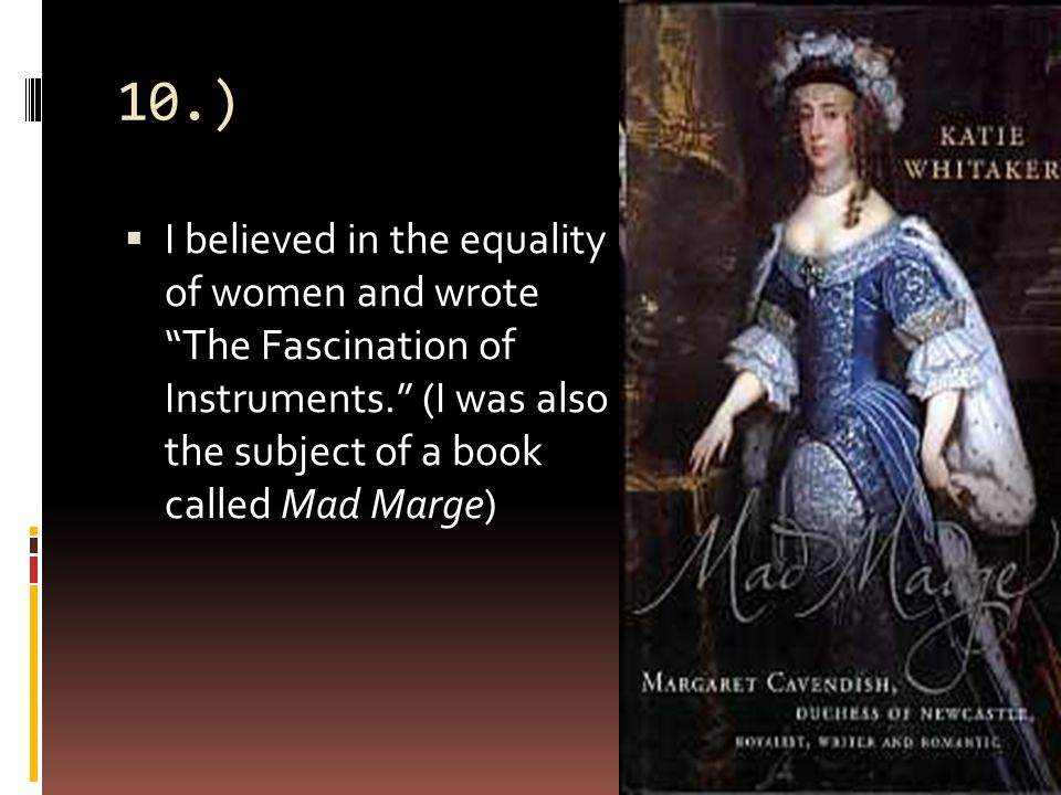 10.)  I believed in the equality of women and wrote The Fascination of Instruments. (I was also the subject of a book called Mad Marge)